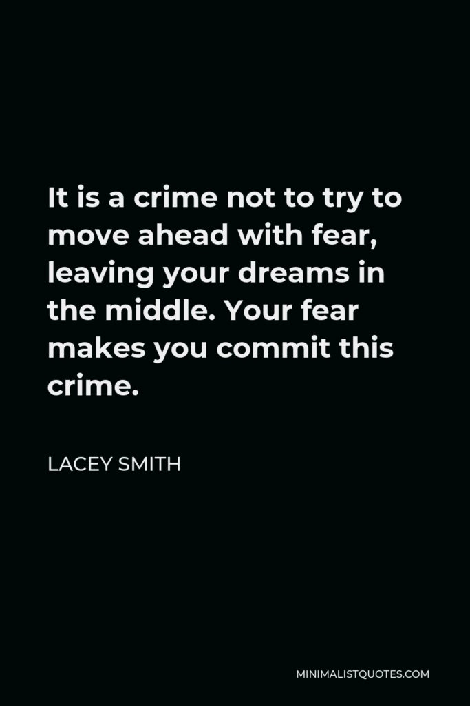 Lacey Smith Quote - It is a crime not to try to move ahead with fear, leaving your dreams in the middle. Your fear makes you commit this crime.