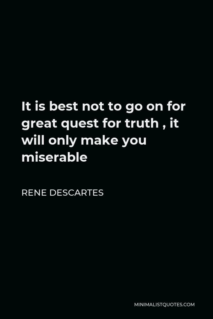 Rene Descartes Quote - It is best not to go on for great quest for truth , it will only make you miserable