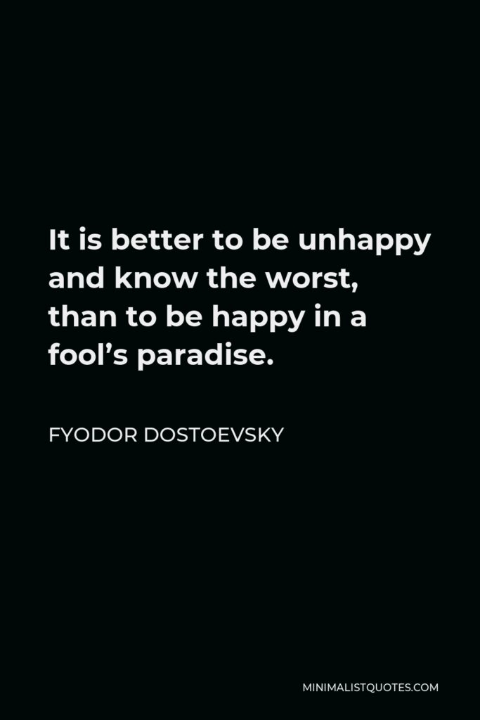 Fyodor Dostoevsky Quote - It is better to be unhappy and know the worst, than to be happy in a fool's paradise.