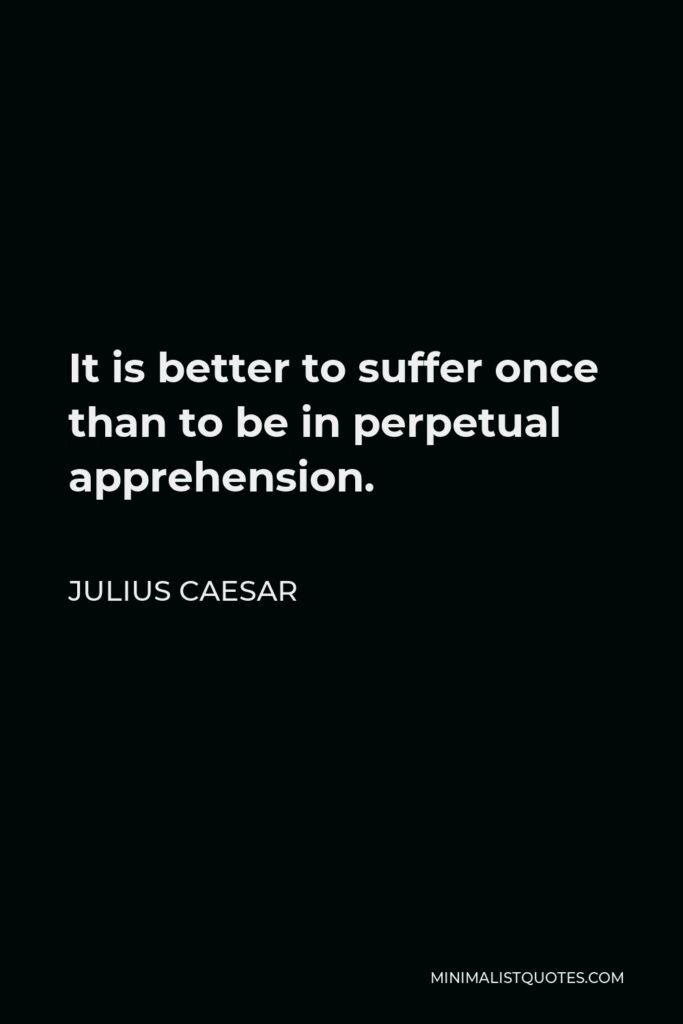 Julius Caesar Quote - It is better to suffer once than to be in perpetual apprehension.