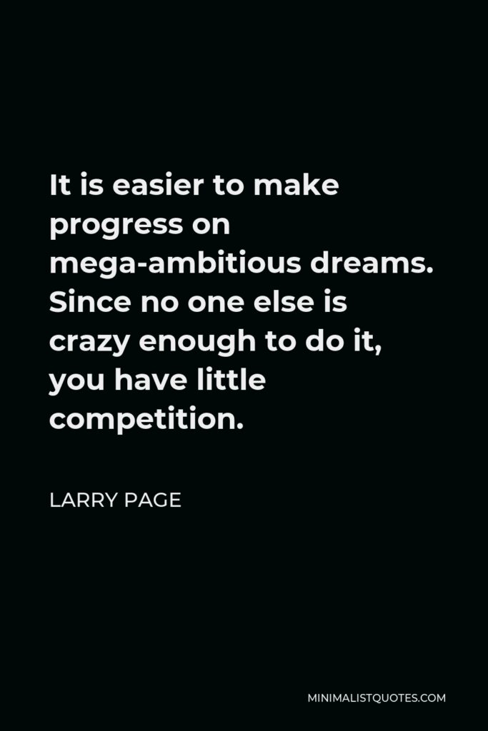 Sergey Brin Quote - It is easier to make progress on mega-ambitious dreams. Since no one else is crazy enough to do it, you have little competition.