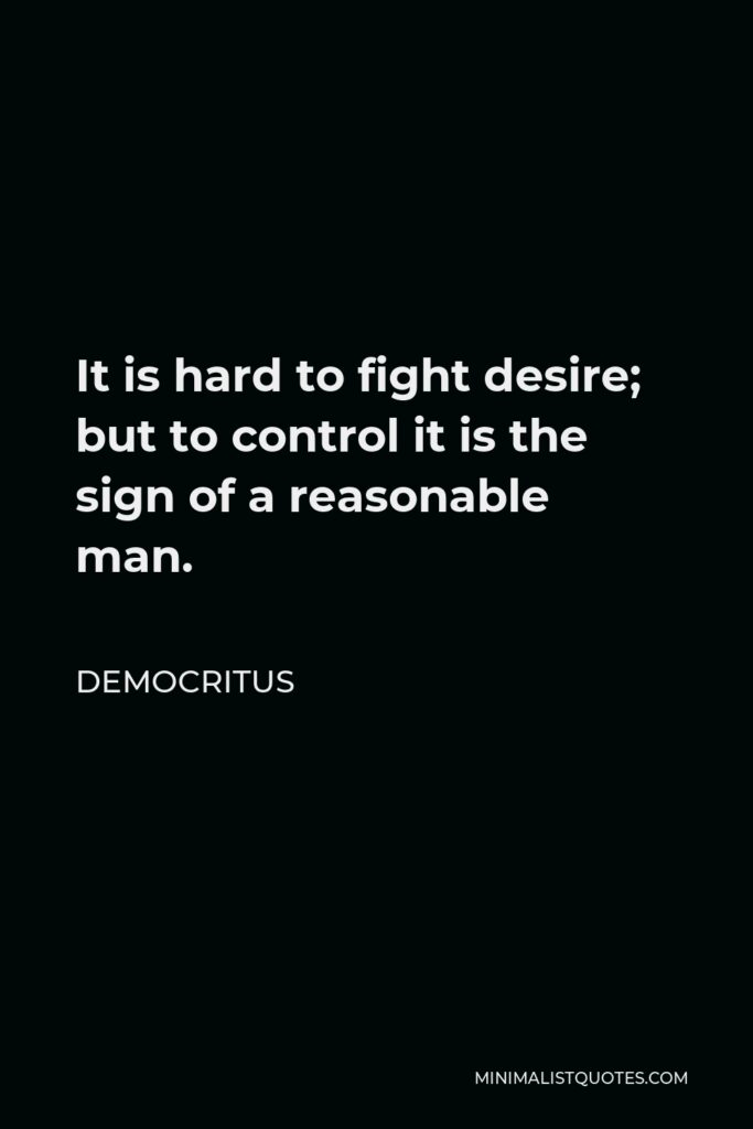 Democritus Quote - It is hard to fight desire; but to control it is the sign of a reasonable man.