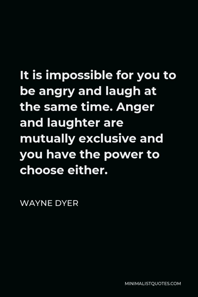 Wayne Dyer Quote - It is impossible for you to be angry and laugh at the same time. Anger and laughter are mutually exclusive and you have the power to choose either.