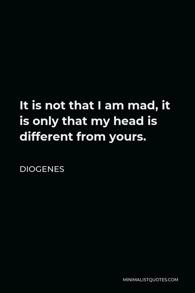 Diogenes Quote - It is not that I am mad, it is only that my head is different from yours.