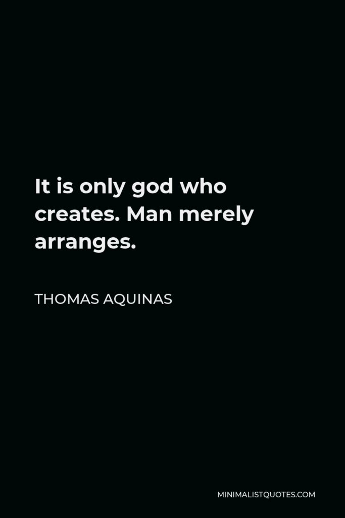 Thomas Aquinas Quote - It is only god who creates. Man merely arranges.