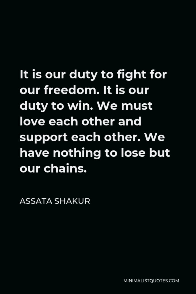 Assata Shakur Quote - It is our duty to fight for our freedom. It is our duty to win. We must love each other and support each other. We have nothing to lose but our chains.