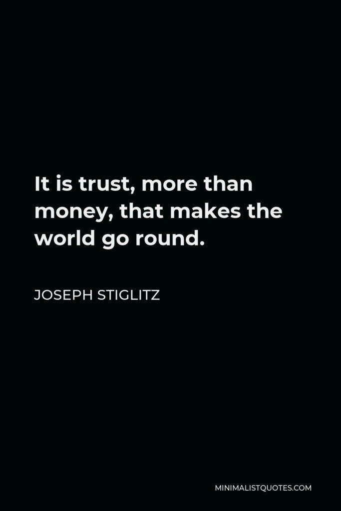 Joseph Stiglitz Quote - It is trust, more than money, that makes the world go round.