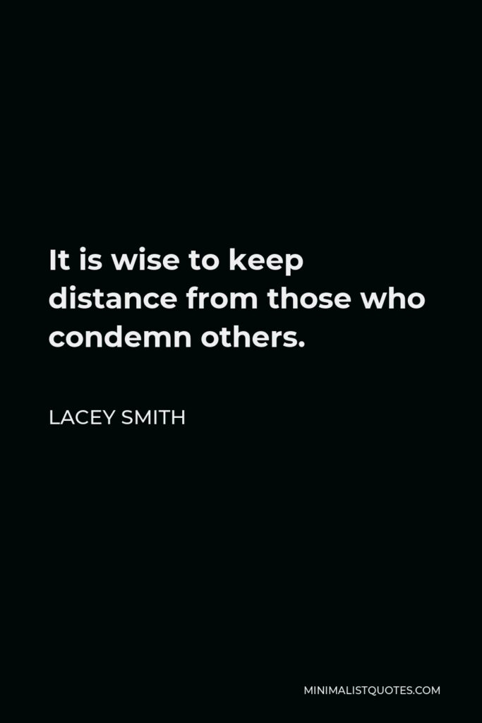 Lacey Smith Quote - It is wise to keep distance from those who condemn others.