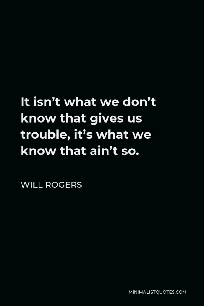 Will Rogers Quote - It isn't what we don't know that gives us trouble, it's what we know that ain't so.