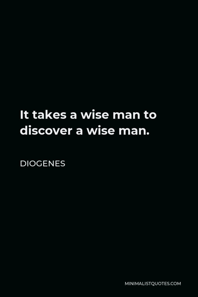 Diogenes Quote - It takes a wise man to discover a wise man.