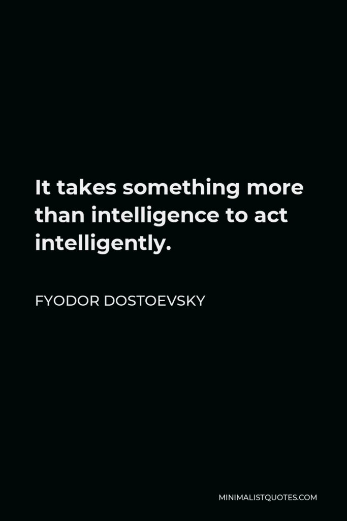 Fyodor Dostoevsky Quote - It takes something more than intelligence to act intelligently.