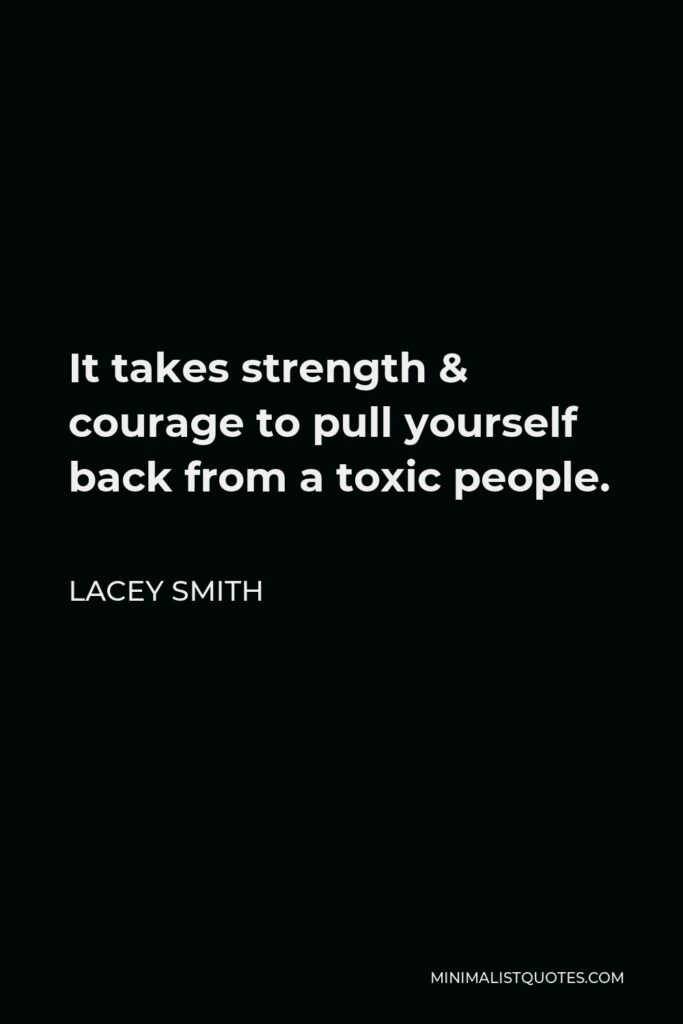 Lacey Smith Quote - It takes strength & courage to pull yourself back from a toxic people.