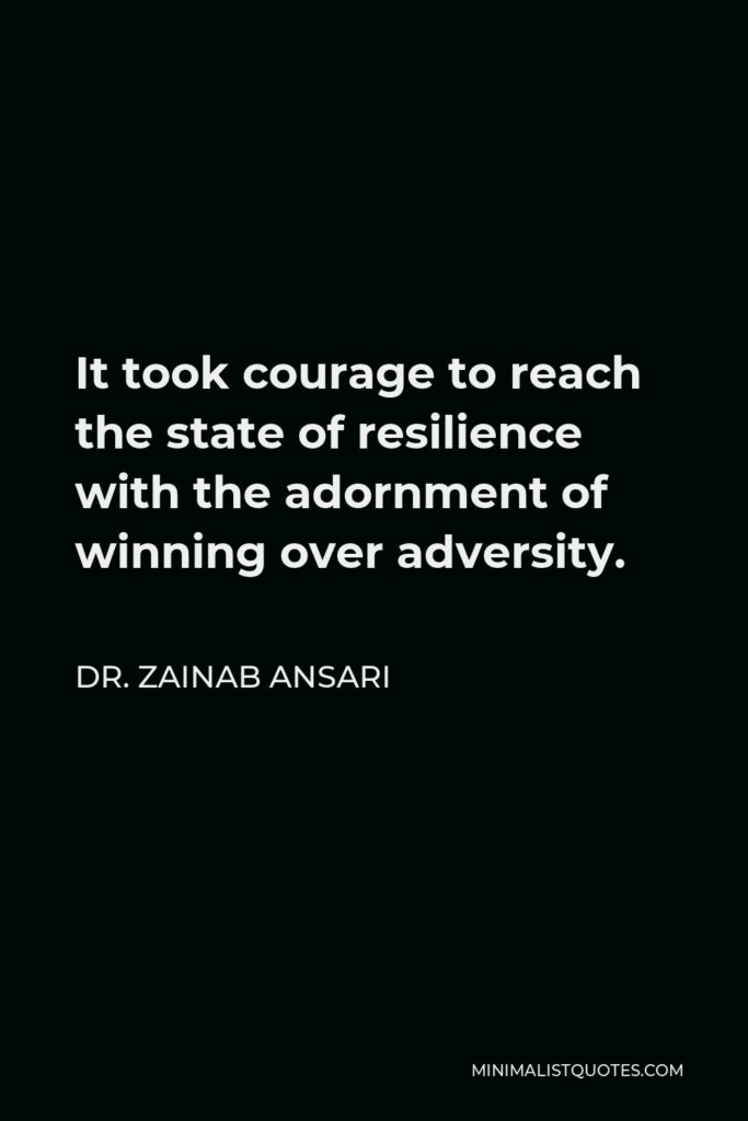Dr. Zainab Ansari Quote - It took courage to reach the state of resilience with the adornment of winning over adversity.