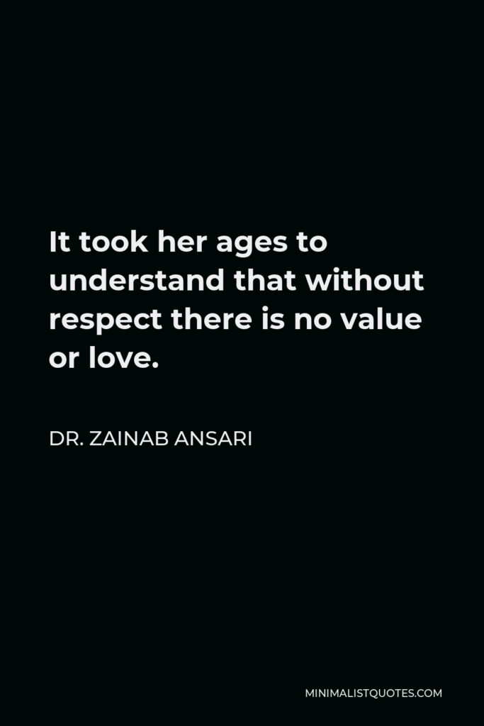 Dr. Zainab Ansari Quote - It took her ages to understand that without respect there is no value or love.