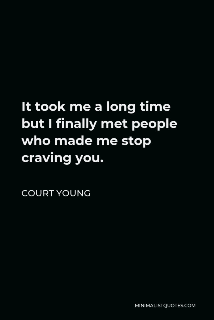 Court Young Quote - It took me a long time but I finally met people who made me stop craving you.
