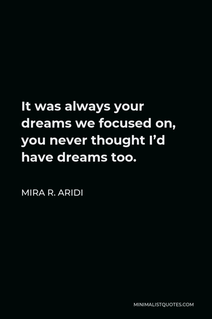 Mira R. Aridi Quote - It was always your dreams we focused on, you never thought I'd have dreams too.