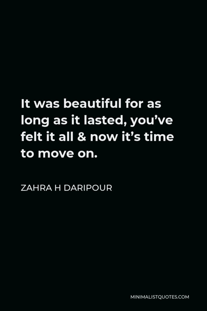 Zahra H Daripour Quote - It was beautiful for as long as it lasted, you've felt it all & now it's time to move on.