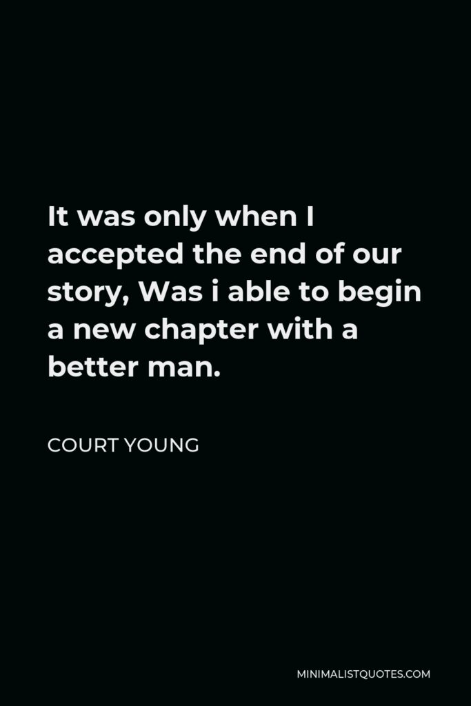 Court Young Quote - It was only when I accepted the end of our story, Was i able to begin a new chapter with a better man.