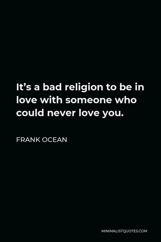 Frank Ocean Quote - It's a bad religion to be in love with someone who could never love you.
