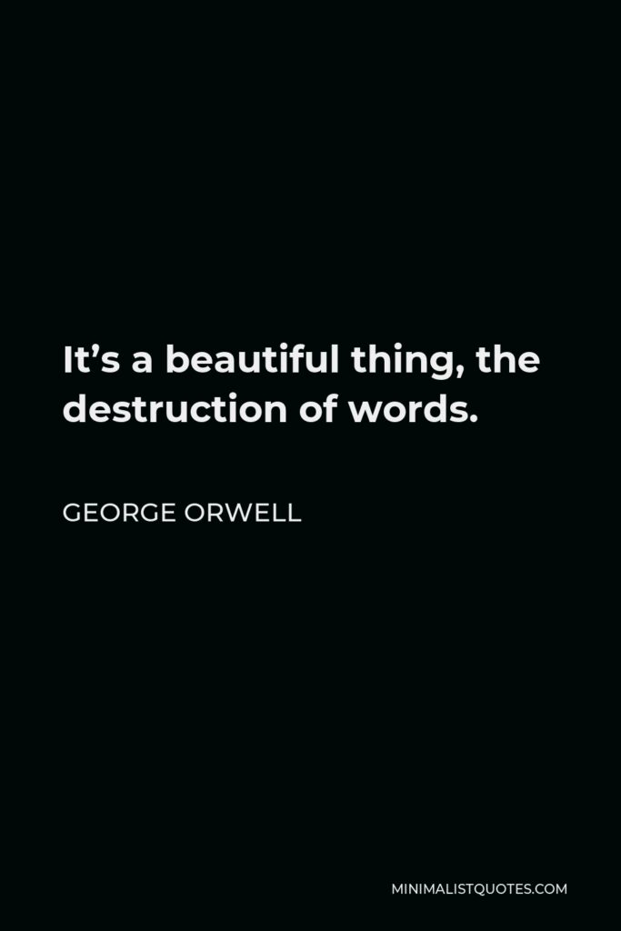 George Orwell Quote - It's a beautiful thing, the destruction of words.