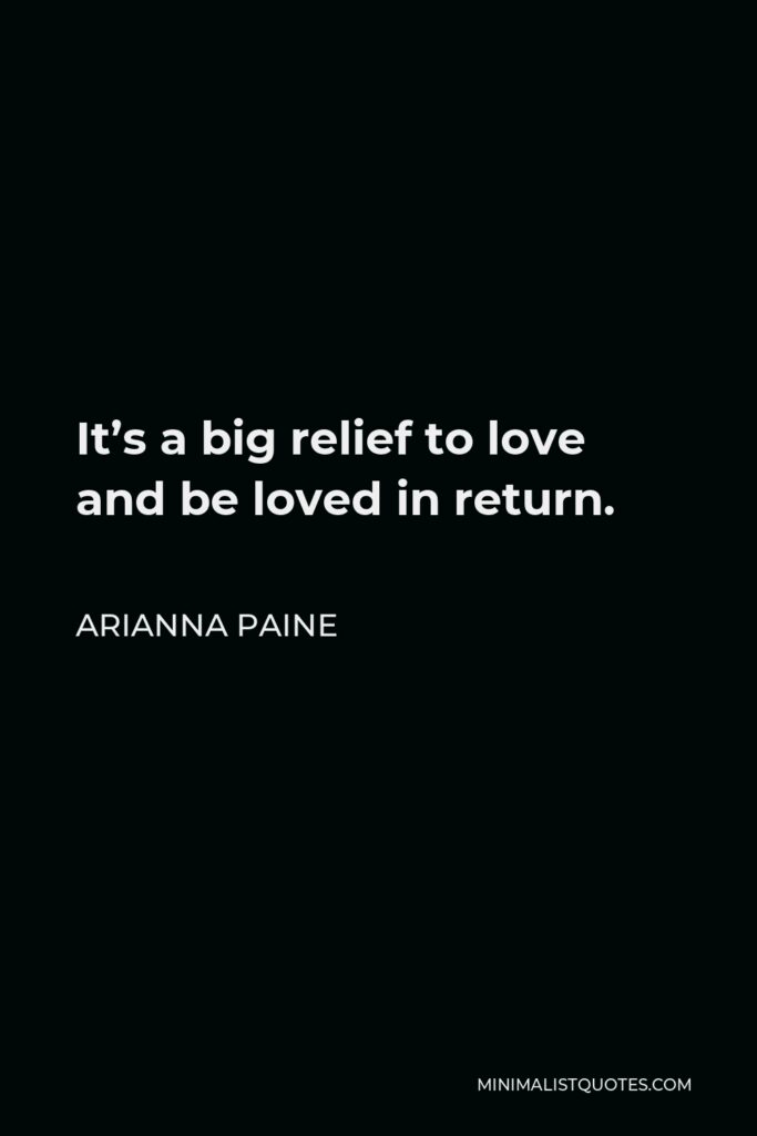 Arianna Paine Quote - It's a big relief to love and be loved in return.