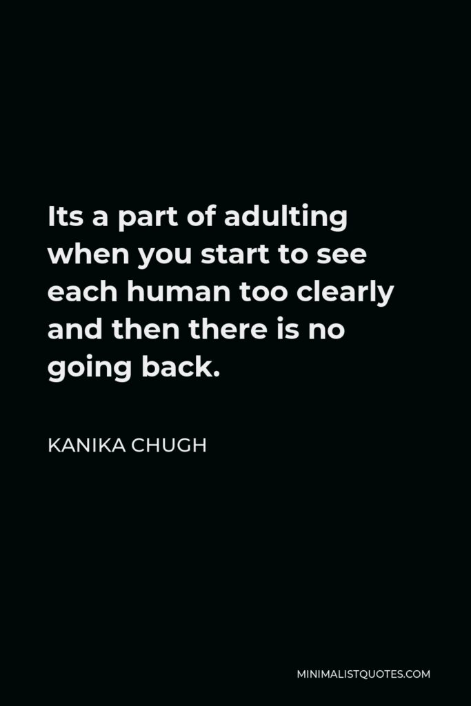 Kanika Chugh Quote - Its a part of adulting when you start to see each human too clearly and then there is no going back.
