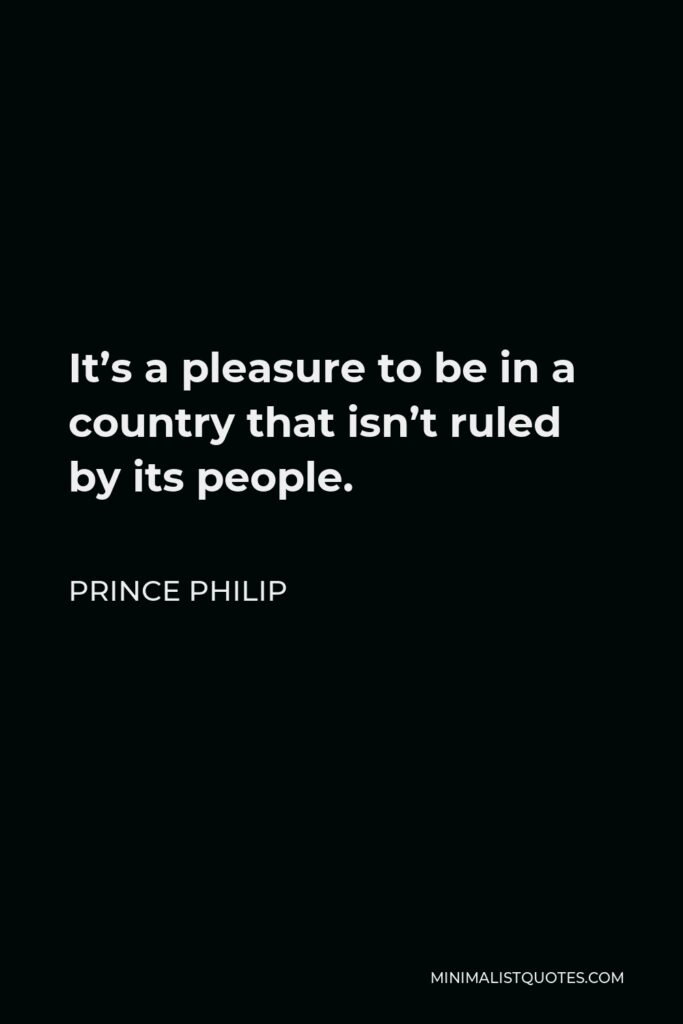 Prince Philip Quote - It's a pleasure to be in a country that isn't ruled by its people.