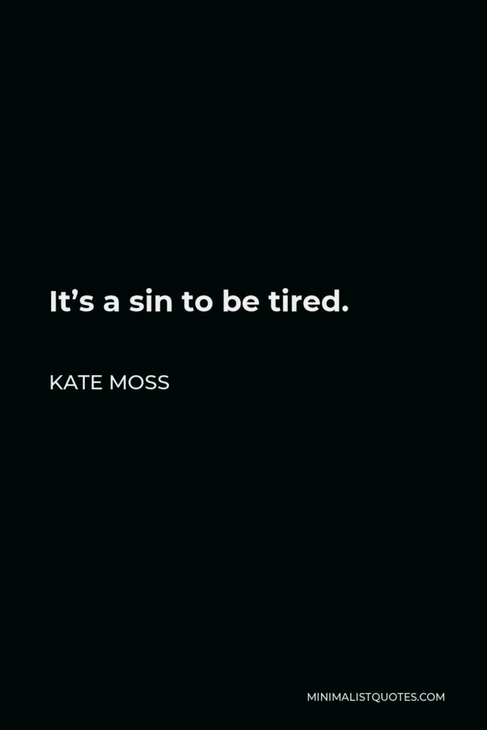 Kate Moss Quote - It's a sin to be tired.