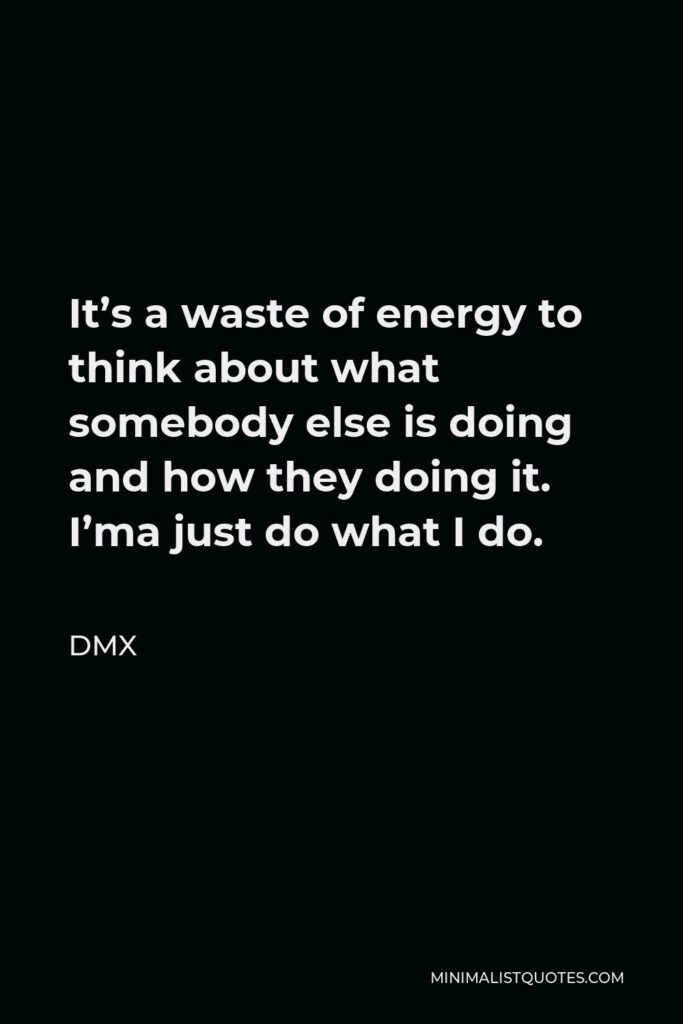 DMX Quote - It's a waste of energy to think about what somebody else is doing and how they doing it. I'ma just do what I do.