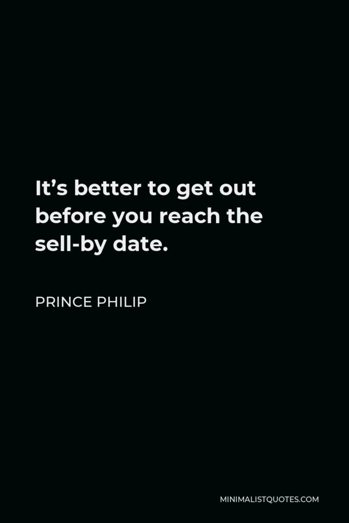 Prince Philip Quote - It's better to get out before you reach the sell-by date.