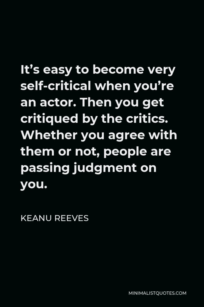 Keanu Reeves Quote - It's easy to become very self-critical when you're an actor. Then you get critiqued by the critics. Whether you agree with them or not, people are passing judgment on you.
