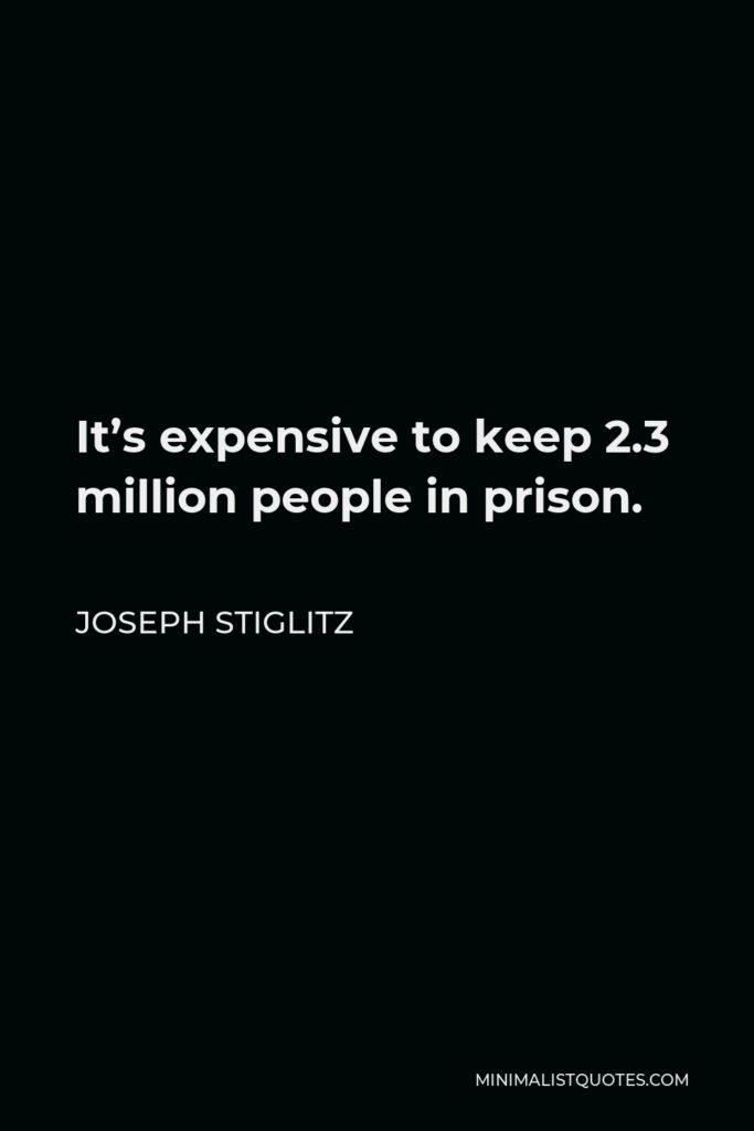 Joseph Stiglitz Quote - It's expensive to keep 2.3 million people in prison.