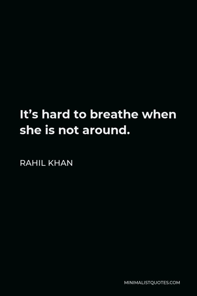 Rahil Khan Quote - It's hard to breathe when she is not around.