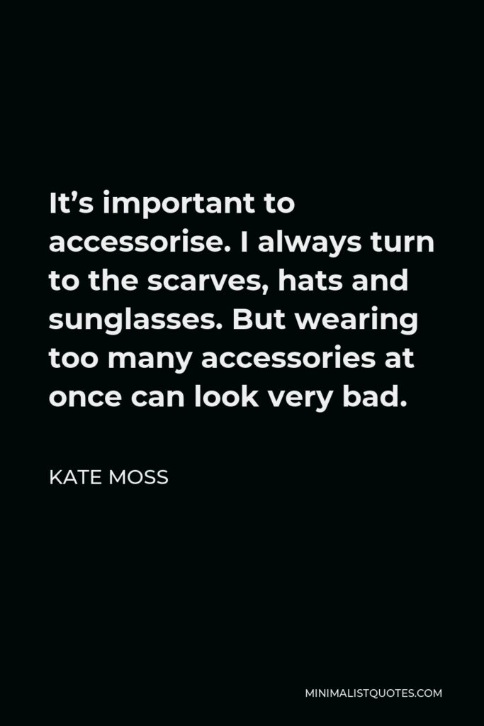 Kate Moss Quote - It's important to accessorise. I always turn to the scarves, hats and sunglasses. But wearing too many accessories at once can look very bad.