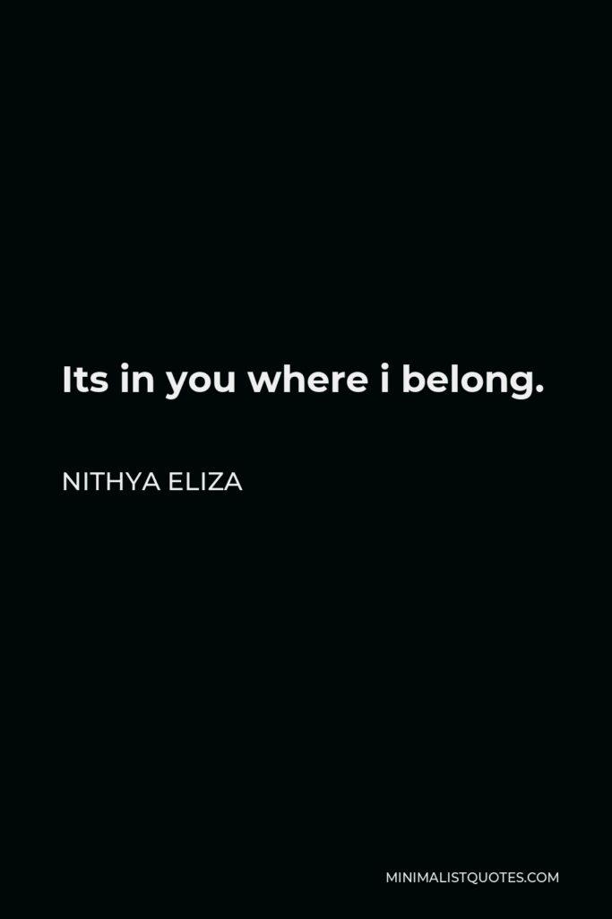 Nithya Eliza Quote - Its in you where i belong.