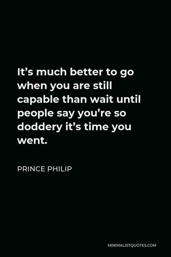 Prince Philip Quote - It's much better to go when you are still capable than wait until people say you're so doddery it's time you went.
