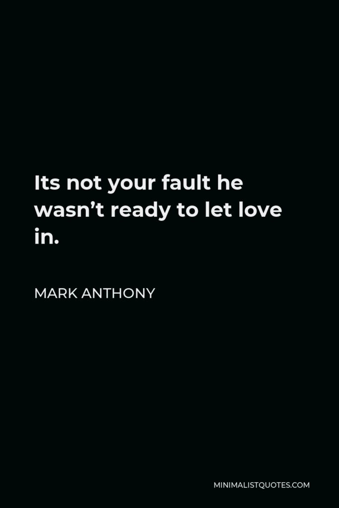Mark Anthony Quote - Its not your fault he wasn't ready to let love in.