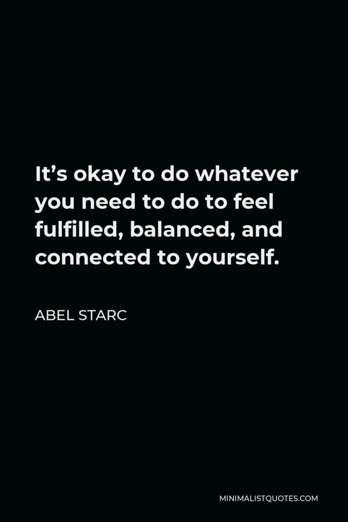 Abel Starc Quote - It's okay to do whatever you need to do to feel fulfilled, balanced, and connected to yourself.