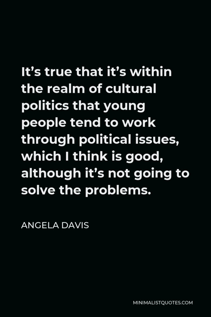 Angela Davis Quote - It's true that it's within the realm of cultural politics that young people tend to work through political issues, which I think is good, although it's not going to solve the problems.