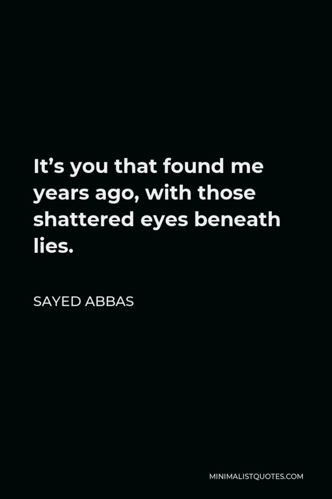 Sayed Abbas Quote - It's you that found me years ago, with those shattered eyes beneath lies.