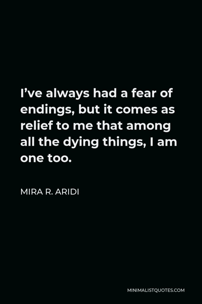 Mira R. Aridi Quote - I've always had a fear of endings, but it comes as relief to me that among all the dying things, I am one too.