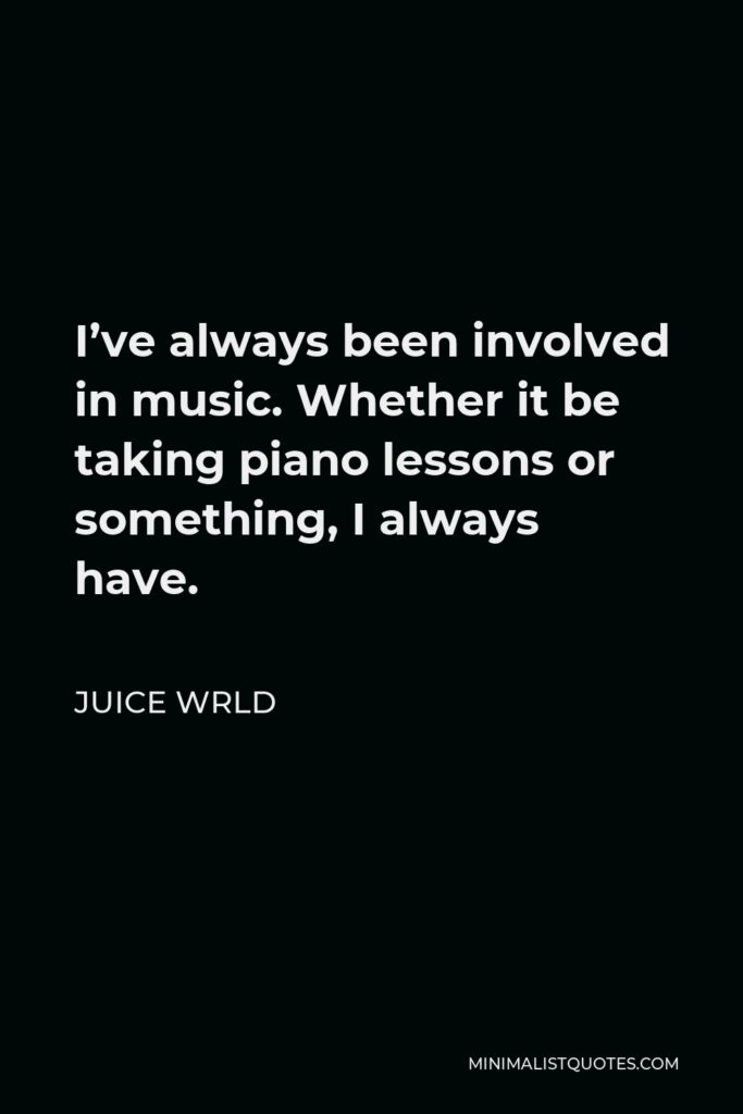 Juice Wrld Quote - I've always been involved in music. Whether it be taking piano lessons or something, I always have.