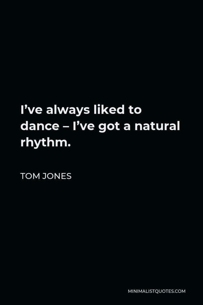 Tom Jones Quote - I've always liked to dance – I've got a natural rhythm.
