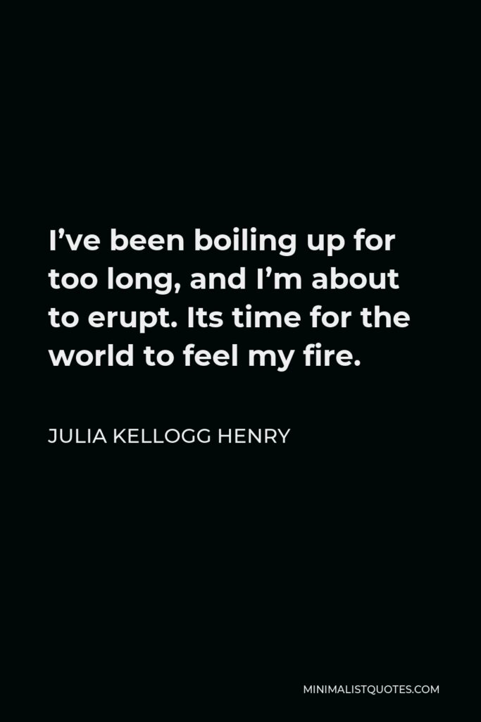 Julia Kellogg Henry Quote - I've been boiling up for too long, and I'm about to erupt. Its time for the world to feel my fire.