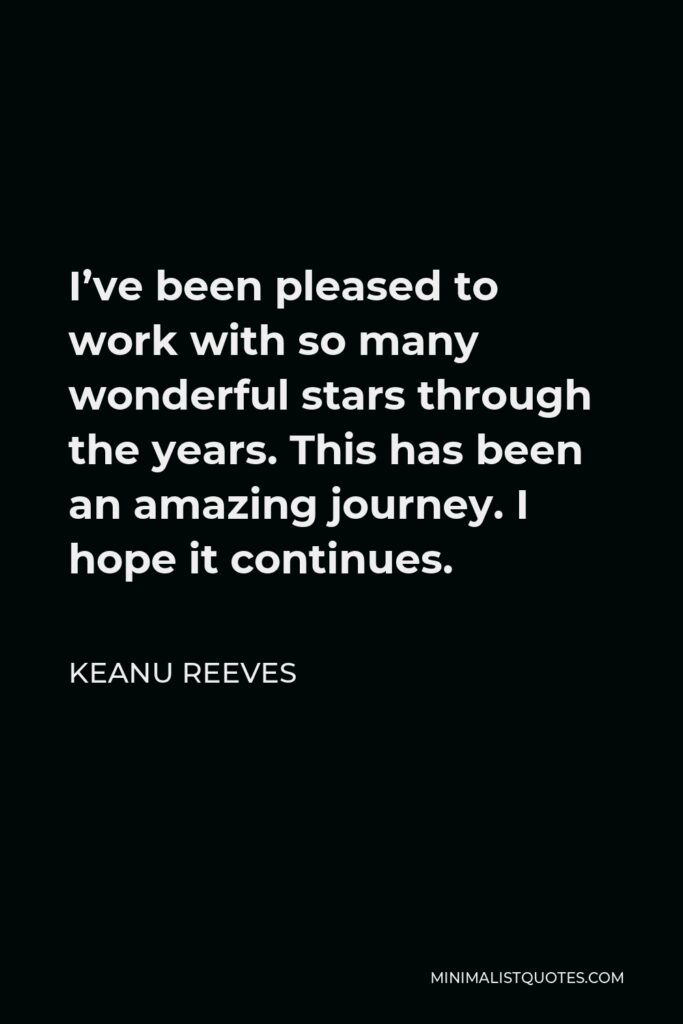 Keanu Reeves Quote - I've been pleased to work with so many wonderful stars through the years. This has been an amazing journey. I hope it continues.