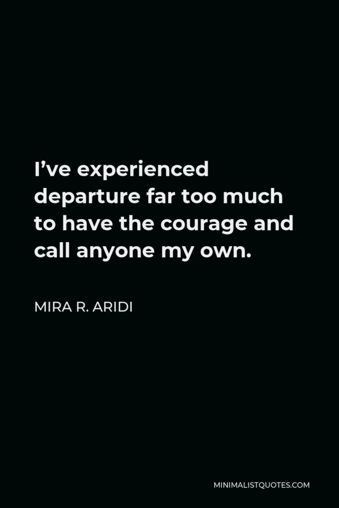 Mira R. Aridi Quote - I've experienced departure far too much to have the courage and call anyone my own.