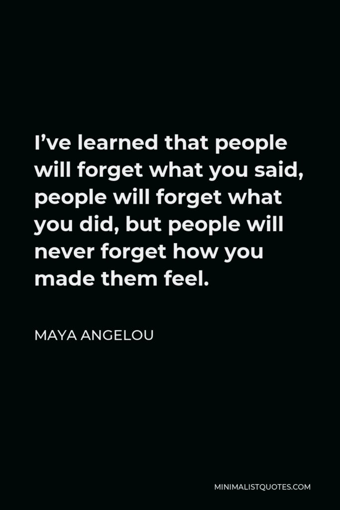 Maya Angelou Quote - I've learned that people will forget what you said, people will forget what you did, but people will never forget how you made them feel.