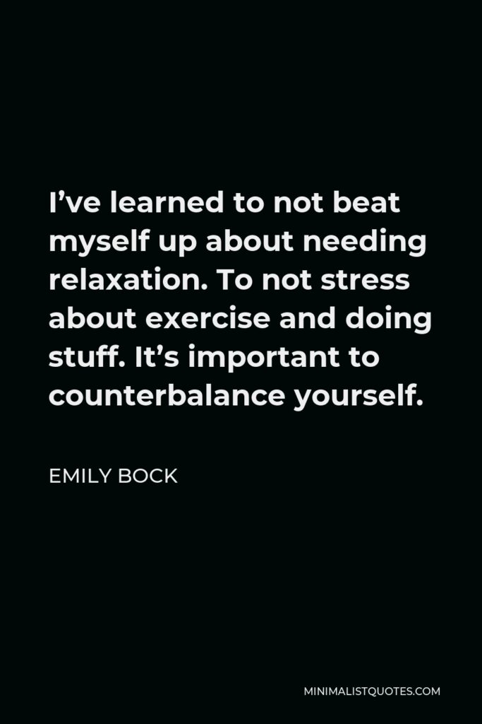 Emily Bock Quote - I've learned to not beat myself up about needing relaxation. To not stress about exercise and doing stuff. It's important to counterbalance yourself.