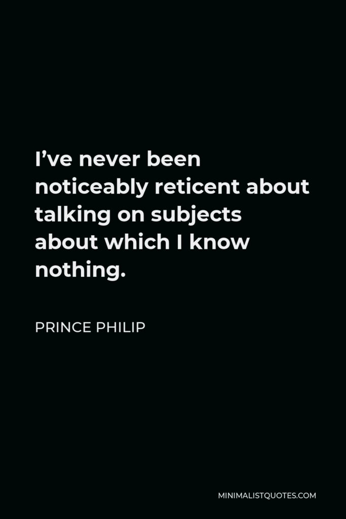 Prince Philip Quote - I've never been noticeably reticent about talking on subjects about which I know nothing.