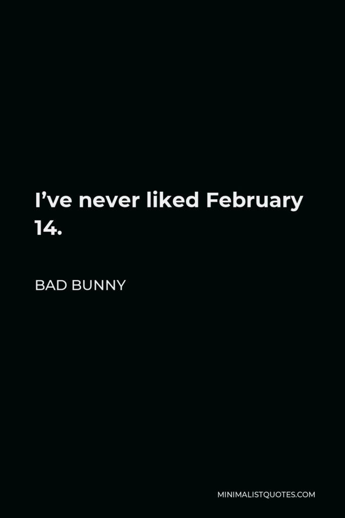 Bad Bunny Quote - I've never liked February 14.